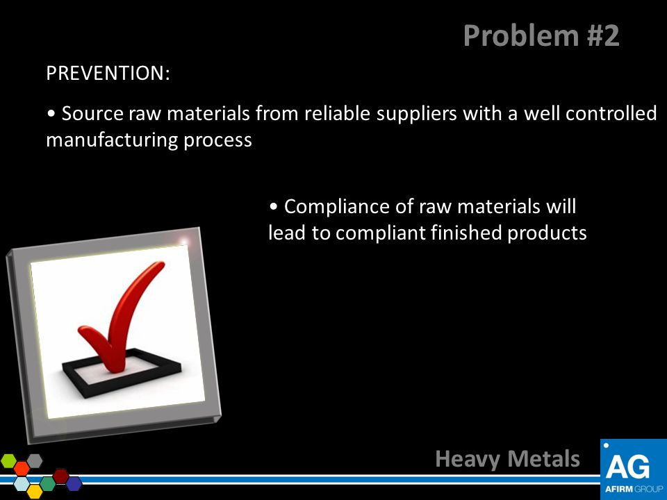 PREVENTION: Source raw materials from reliable suppliers with a well controlled manufacturing process Heavy Metals Problem #2 Compliance of raw materi