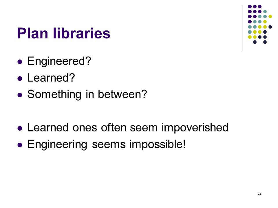 Plan libraries Engineered? Learned? Something in between? Learned ones often seem impoverished Engineering seems impossible! 32