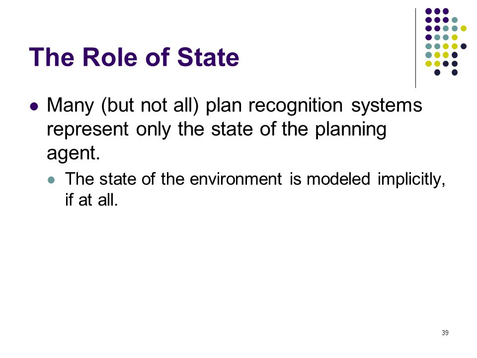 The Role of State Many (but not all) plan recognition systems represent only the state of the planning agent. The state of the environment is modeled