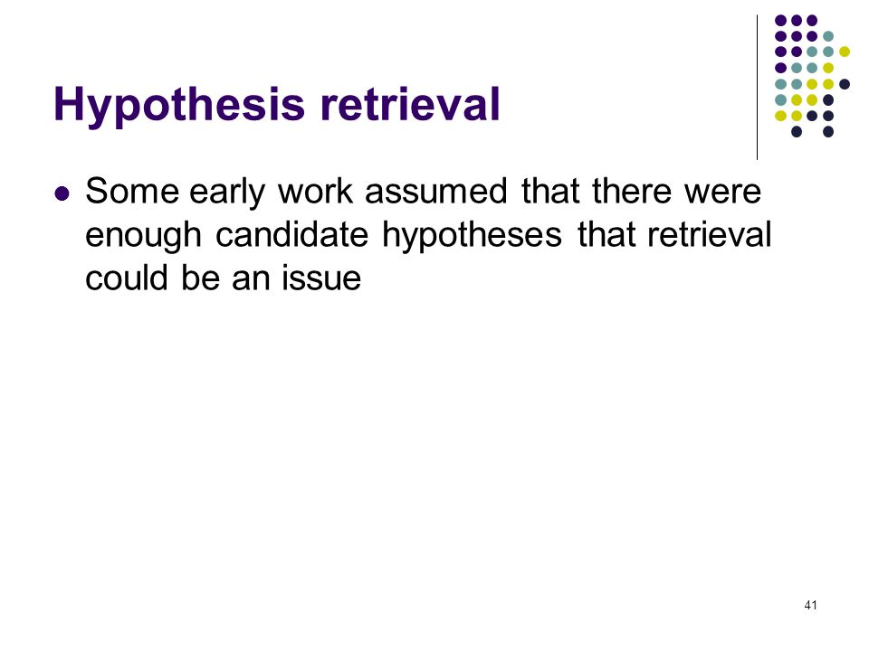 Hypothesis retrieval Some early work assumed that there were enough candidate hypotheses that retrieval could be an issue 41