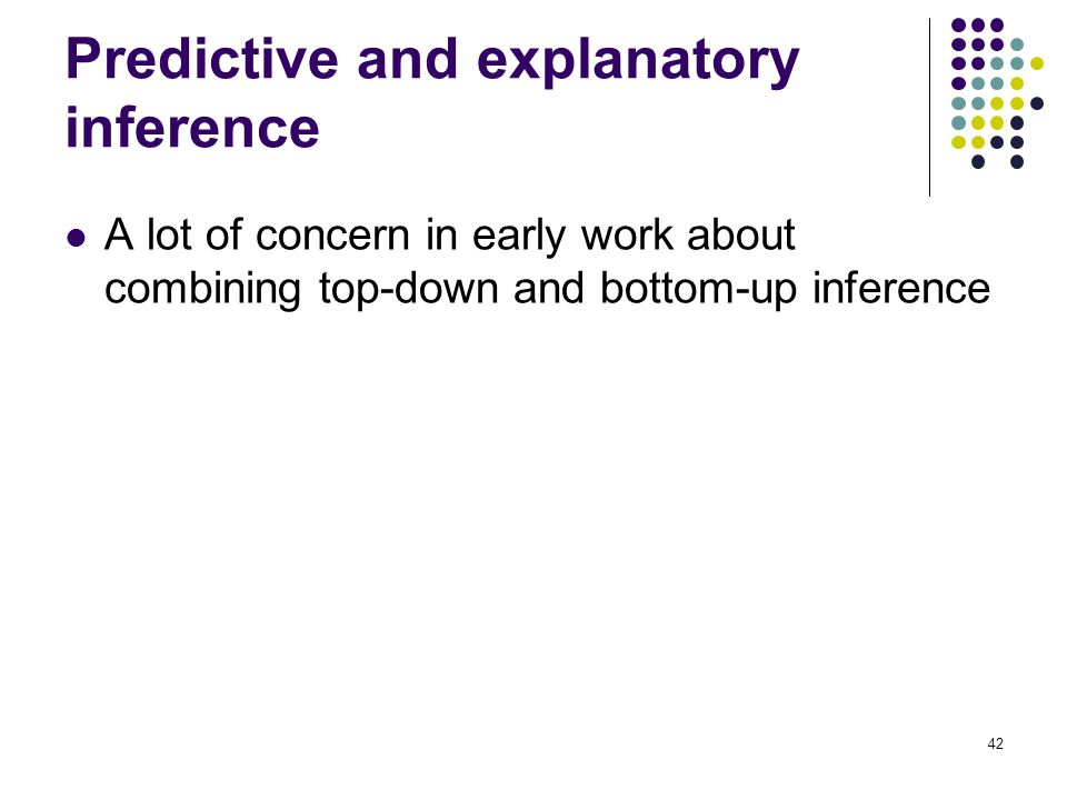 Predictive and explanatory inference A lot of concern in early work about combining top-down and bottom-up inference 42