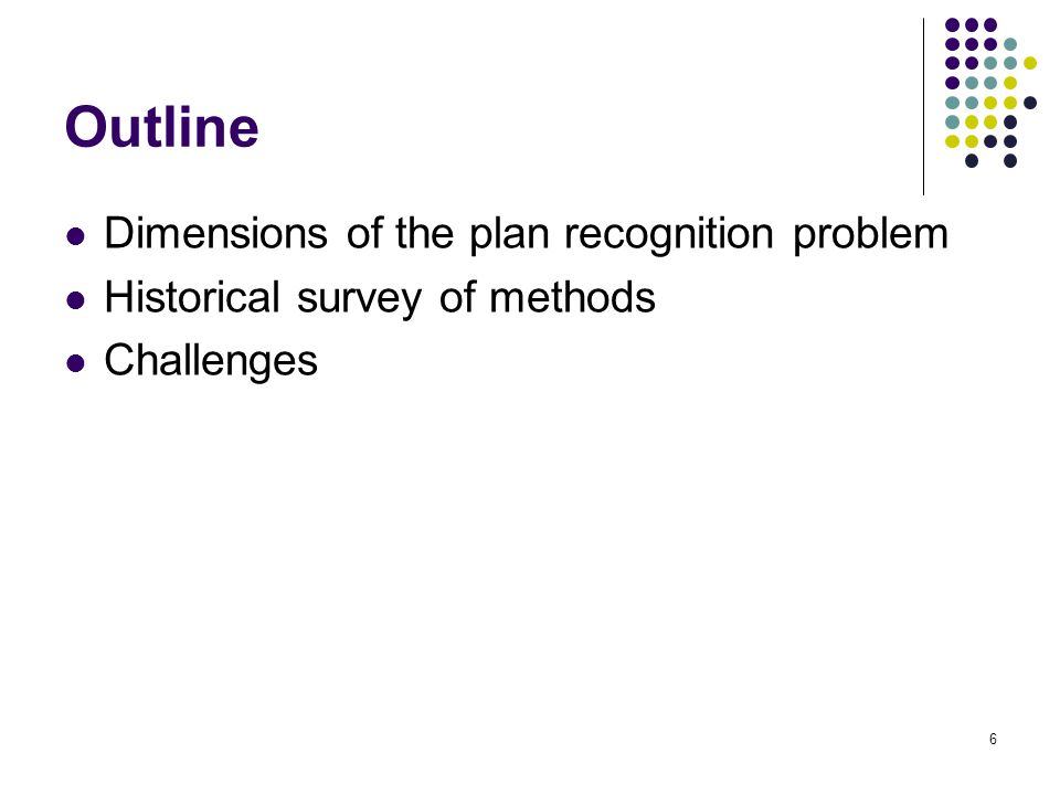 Outline Dimensions of the plan recognition problem Historical survey of methods Challenges 6
