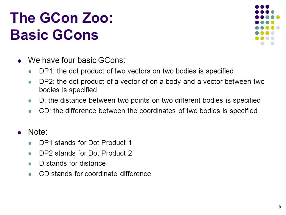 The GCon Zoo: Basic GCons We have four basic GCons: DP1: the dot product of two vectors on two bodies is specified DP2: the dot product of a vector of on a body and a vector between two bodies is specified D: the distance between two points on two different bodies is specified CD: the difference between the coordinates of two bodies is specified Note: DP1 stands for Dot Product 1 DP2 stands for Dot Product 2 D stands for distance CD stands for coordinate difference 10