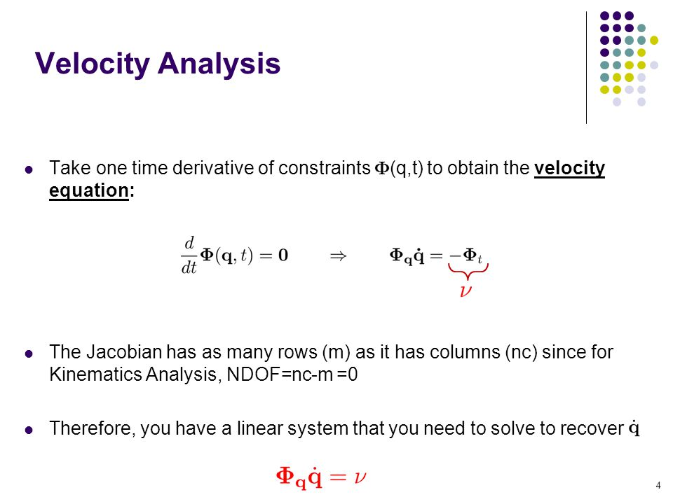 Velocity Analysis Take one time derivative of constraints (q,t) to obtain the velocity equation: The Jacobian has as many rows (m) as it has columns (nc) since for Kinematics Analysis, NDOF=nc-m =0 Therefore, you have a linear system that you need to solve to recover 4