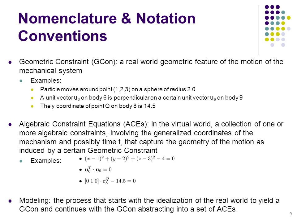 Nomenclature & Notation Conventions Geometric Constraint (GCon): a real world geometric feature of the motion of the mechanical system Examples: Particle moves around point (1,2,3) on a sphere of radius 2.0 A unit vector u 6 on body 6 is perpendicular on a certain unit vector u 9 on body 9 The y coordinate of point Q on body 8 is 14.5 Algebraic Constraint Equations (ACEs): in the virtual world, a collection of one or more algebraic constraints, involving the generalized coordinates of the mechanism and possibly time t, that capture the geometry of the motion as induced by a certain Geometric Constraint Examples: Modeling: the process that starts with the idealization of the real world to yield a GCon and continues with the GCon abstracting into a set of ACEs 9