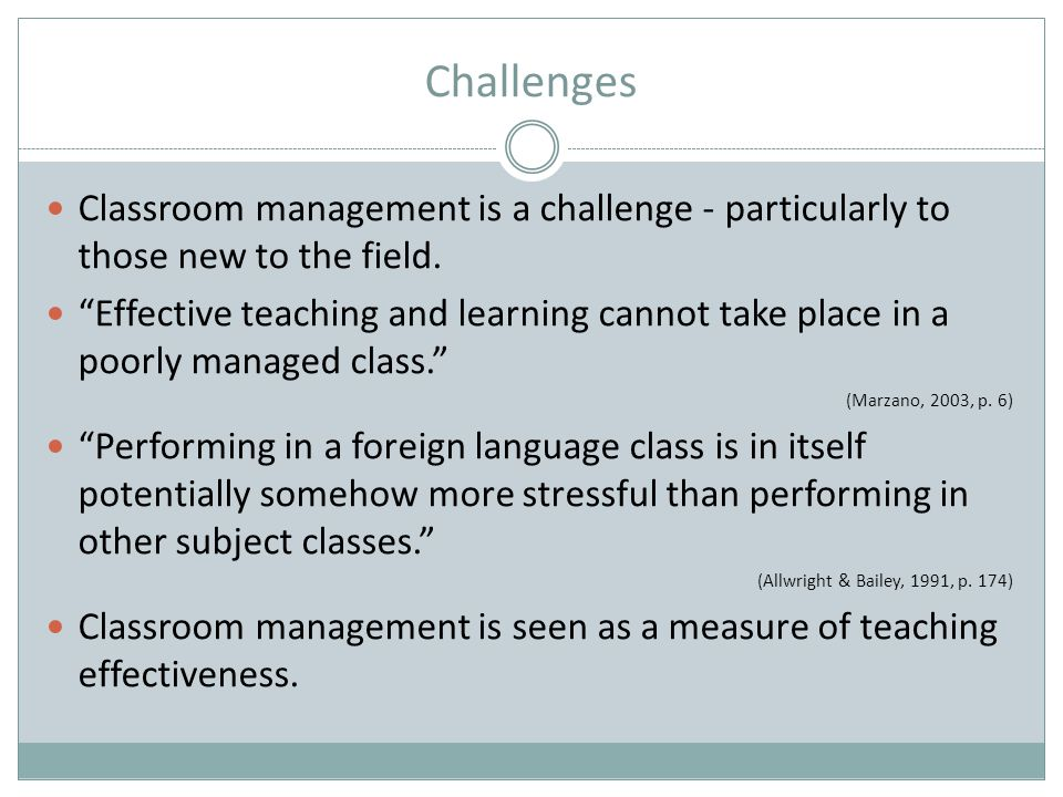 Challenges Classroom management is a challenge - particularly to those new to the field.