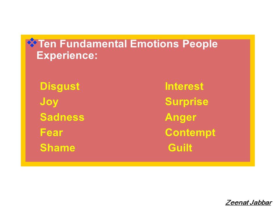 Ten Fundamental Emotions People Experience: Disgust Interest Joy Surprise SadnessAnger FearContempt Shame Guilt Zeenat Jabbar