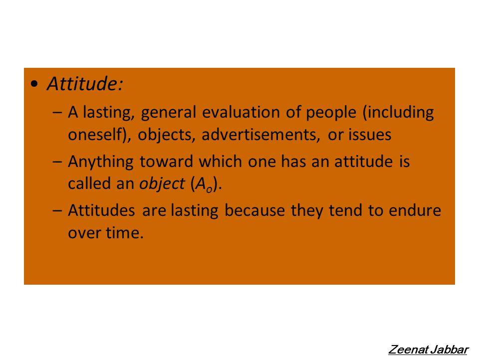 Attitude: –A lasting, general evaluation of people (including oneself), objects, advertisements, or issues –Anything toward which one has an attitude