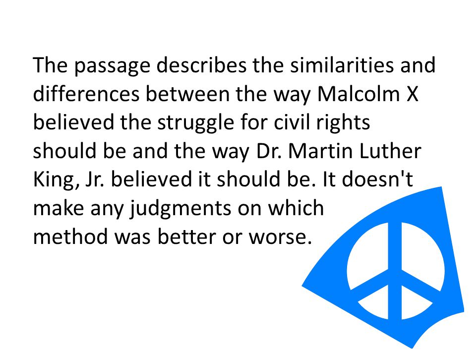 The passage describes the similarities and differences between the way Malcolm X believed the struggle for civil rights should be and the way Dr.