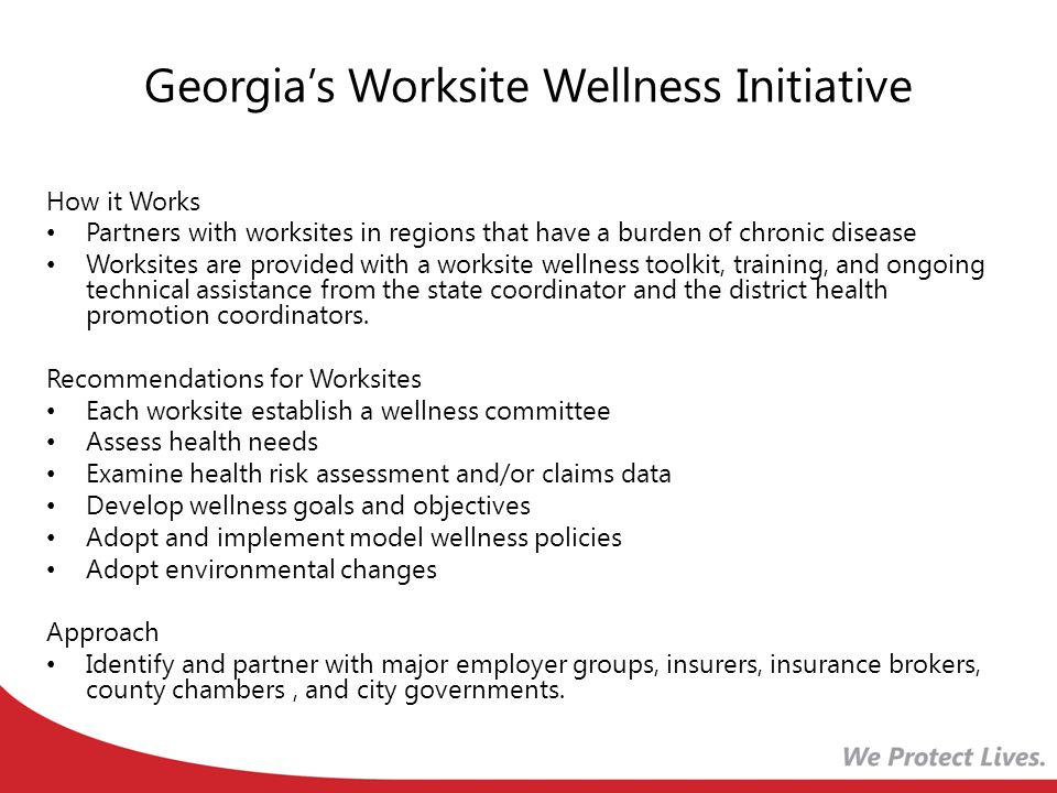 Georgias Worksite Wellness Initiative How it Works Partners with worksites in regions that have a burden of chronic disease Worksites are provided with a worksite wellness toolkit, training, and ongoing technical assistance from the state coordinator and the district health promotion coordinators.
