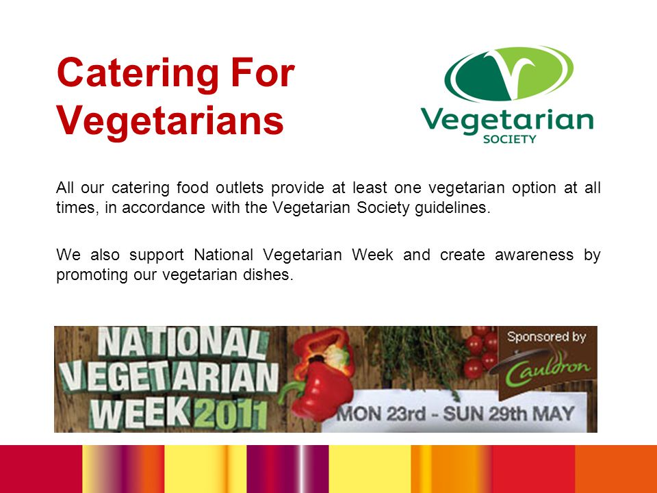 Catering For Vegetarians All our catering food outlets provide at least one vegetarian option at all times, in accordance with the Vegetarian Society guidelines.