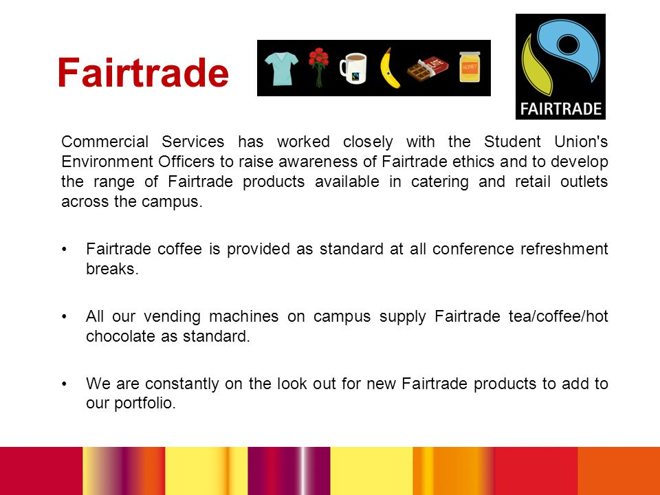 Fairtrade Commercial Services has worked closely with the Student Union s Environment Officers to raise awareness of Fairtrade ethics and to develop the range of Fairtrade products available in catering and retail outlets across the campus.