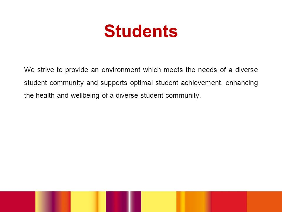 Students We strive to provide an environment which meets the needs of a diverse student community and supports optimal student achievement, enhancing the health and wellbeing of a diverse student community.