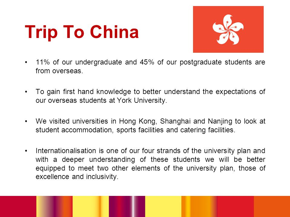 Trip To China 11% of our undergraduate and 45% of our postgraduate students are from overseas.