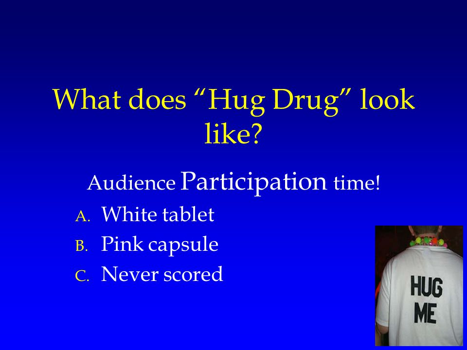 What does Hug Drug look like? Audience Participation time! A. White tablet B. Pink capsule C. Never scored