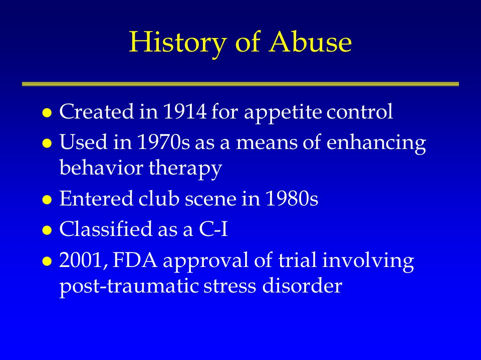 History of Abuse l Created in 1914 for appetite control l Used in 1970s as a means of enhancing behavior therapy l Entered club scene in 1980s l Class