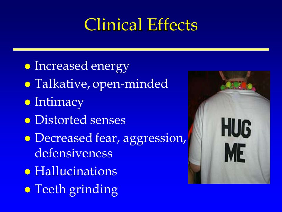 Clinical Effects l Increased energy l Talkative, open-minded l Intimacy l Distorted senses l Decreased fear, aggression, defensiveness l Hallucination