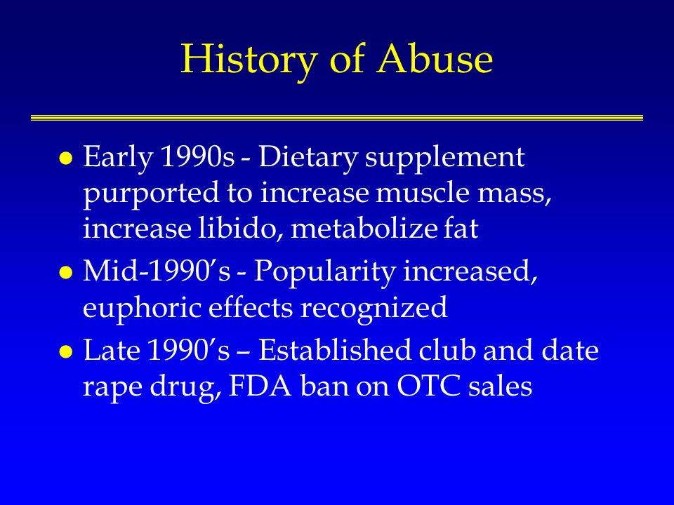 History of Abuse l Early 1990s - Dietary supplement purported to increase muscle mass, increase libido, metabolize fat l Mid-1990s - Popularity increased, euphoric effects recognized l Late 1990s – Established club and date rape drug, FDA ban on OTC sales
