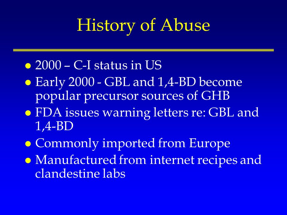 History of Abuse l 2000 – C-I status in US l Early 2000 - GBL and 1,4-BD become popular precursor sources of GHB l FDA issues warning letters re: GBL and 1,4-BD l Commonly imported from Europe l Manufactured from internet recipes and clandestine labs