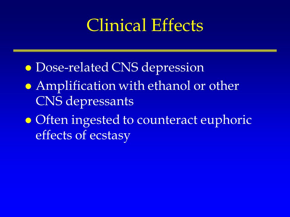 Clinical Effects l Dose-related CNS depression l Amplification with ethanol or other CNS depressants l Often ingested to counteract euphoric effects o