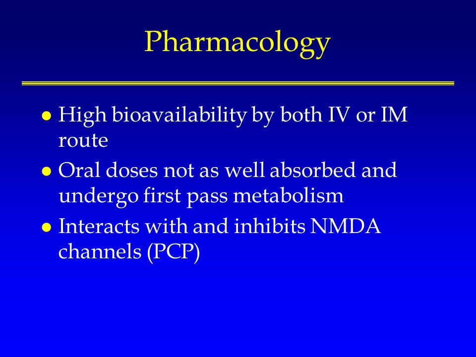 Pharmacology l High bioavailability by both IV or IM route l Oral doses not as well absorbed and undergo first pass metabolism l Interacts with and in