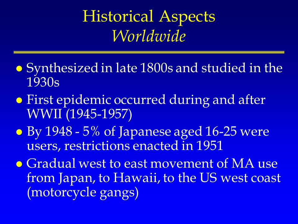 Historical Aspects Worldwide l Synthesized in late 1800s and studied in the 1930s l First epidemic occurred during and after WWII (1945-1957) l By 1948 - 5% of Japanese aged 16-25 were users, restrictions enacted in 1951 l Gradual west to east movement of MA use from Japan, to Hawaii, to the US west coast (motorcycle gangs)