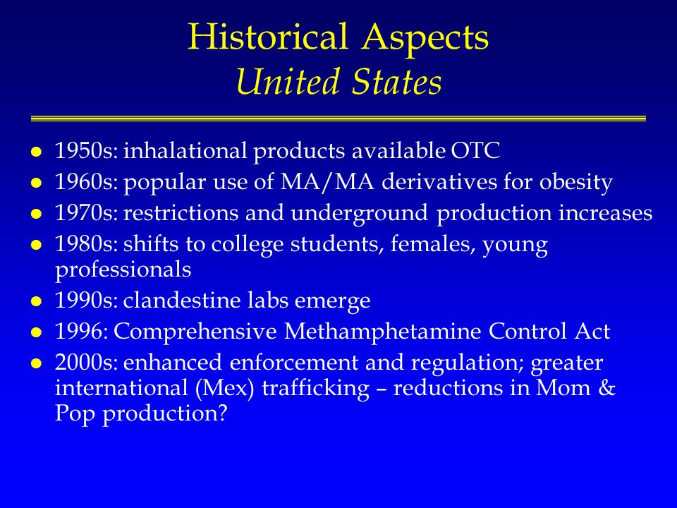 Historical Aspects United States l 1950s: inhalational products available OTC l 1960s: popular use of MA/MA derivatives for obesity l 1970s: restrictions and underground production increases l 1980s: shifts to college students, females, young professionals l 1990s: clandestine labs emerge l 1996: Comprehensive Methamphetamine Control Act l 2000s: enhanced enforcement and regulation; greater international (Mex) trafficking – reductions in Mom & Pop production
