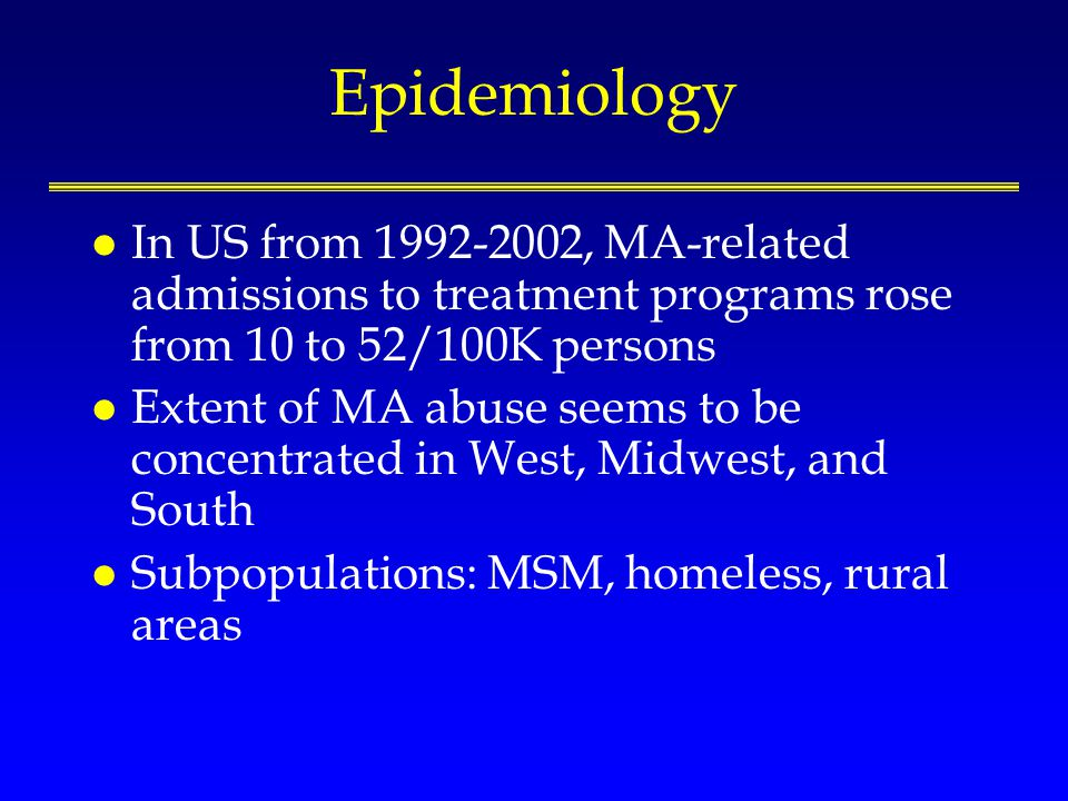 Epidemiology l In US from 1992-2002, MA-related admissions to treatment programs rose from 10 to 52/100K persons l Extent of MA abuse seems to be concentrated in West, Midwest, and South l Subpopulations: MSM, homeless, rural areas