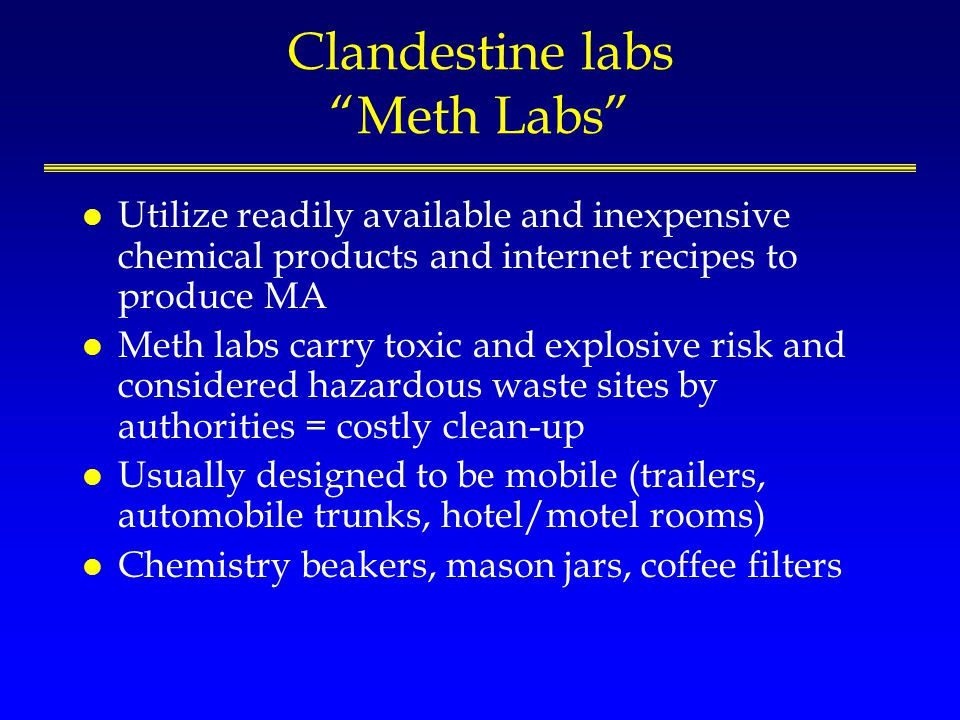 Clandestine labs Meth Labs l Utilize readily available and inexpensive chemical products and internet recipes to produce MA l Meth labs carry toxic an