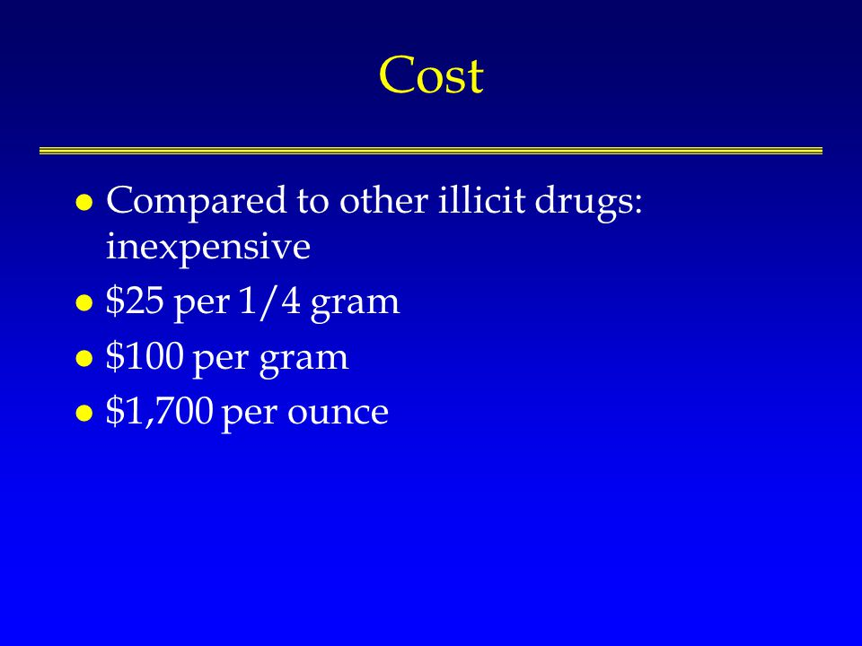 Cost l Compared to other illicit drugs: inexpensive l $25 per 1/4 gram l $100 per gram l $1,700 per ounce