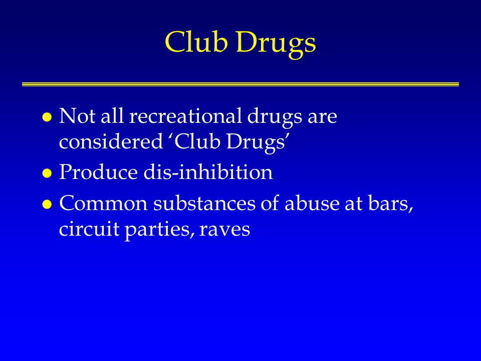 Club Drugs l Not all recreational drugs are considered Club Drugs l Produce dis-inhibition l Common substances of abuse at bars, circuit parties, raves