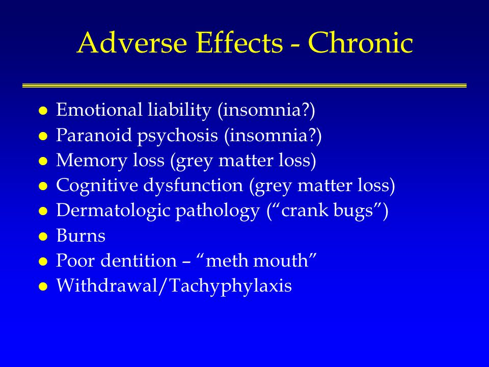 Adverse Effects - Chronic l Emotional liability (insomnia ) l Paranoid psychosis (insomnia ) l Memory loss (grey matter loss) l Cognitive dysfunction (grey matter loss) l Dermatologic pathology (crank bugs) l Burns l Poor dentition – meth mouth l Withdrawal/Tachyphylaxis