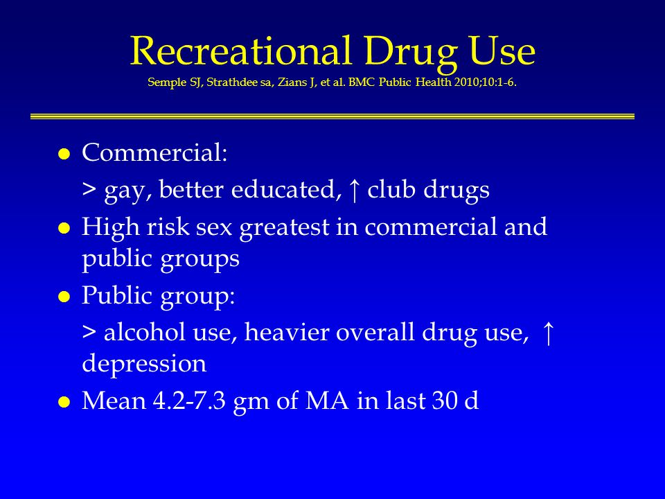 Recreational Drug Use Semple SJ, Strathdee sa, Zians J, et al. BMC Public Health 2010;10:1-6. l Commercial: > gay, better educated, club drugs l High