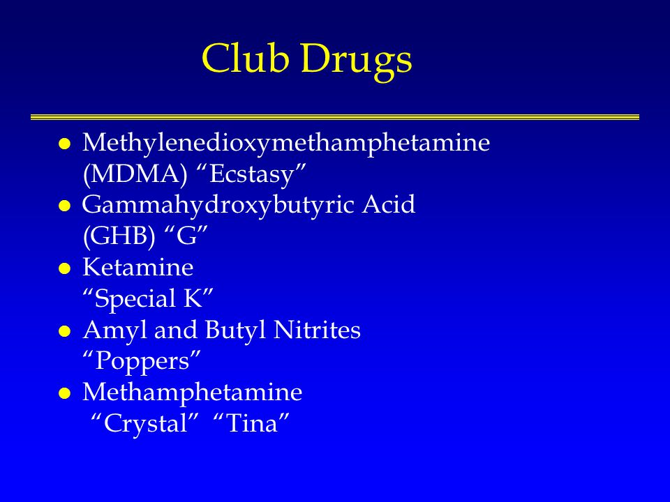 Club Drugs l Methylenedioxymethamphetamine (MDMA) Ecstasy l Gammahydroxybutyric Acid (GHB) G l Ketamine Special K l Amyl and Butyl Nitrites Poppers l Methamphetamine Crystal Tina