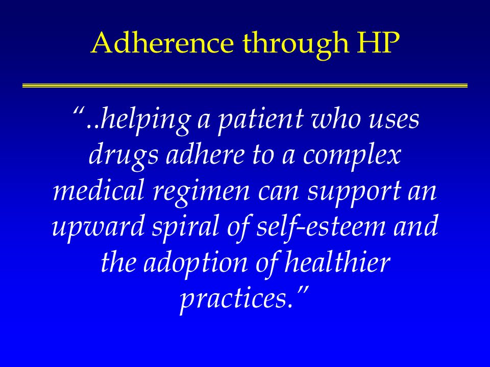 Adherence through HP..helping a patient who uses drugs adhere to a complex medical regimen can support an upward spiral of self-esteem and the adoption of healthier practices.
