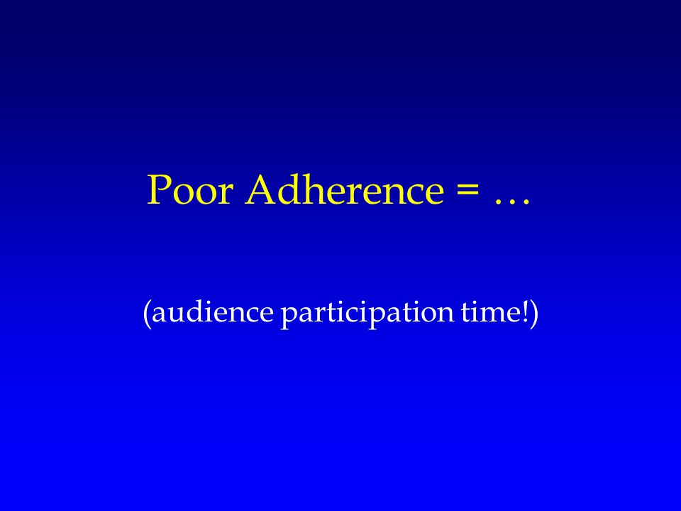 Poor Adherence = … (audience participation time!)