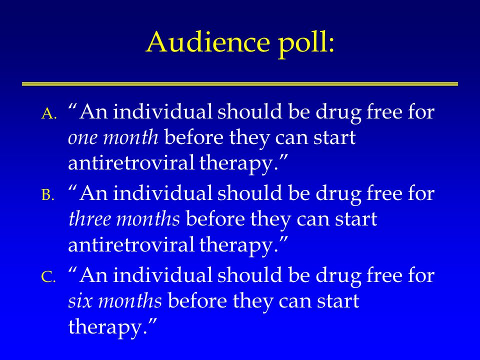Audience poll: A. An individual should be drug free for one month before they can start antiretroviral therapy. B. An individual should be drug free f