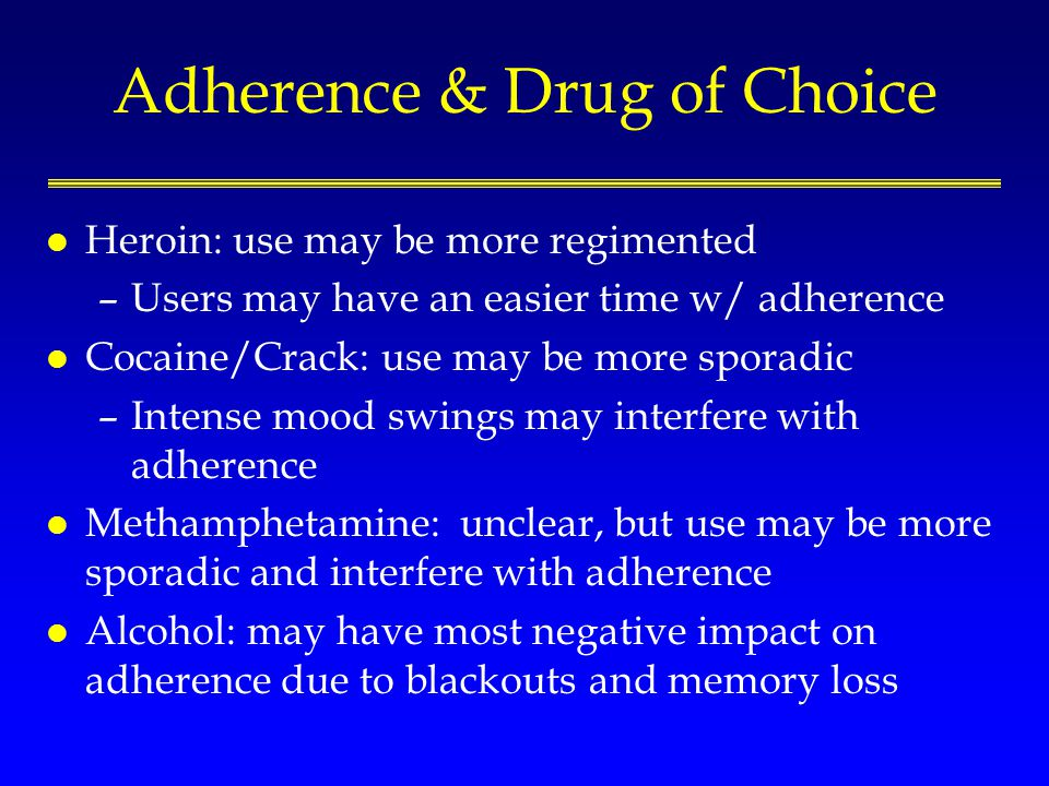 Adherence & Drug of Choice l Heroin: use may be more regimented –Users may have an easier time w/ adherence l Cocaine/Crack: use may be more sporadic –Intense mood swings may interfere with adherence l Methamphetamine: unclear, but use may be more sporadic and interfere with adherence l Alcohol: may have most negative impact on adherence due to blackouts and memory loss