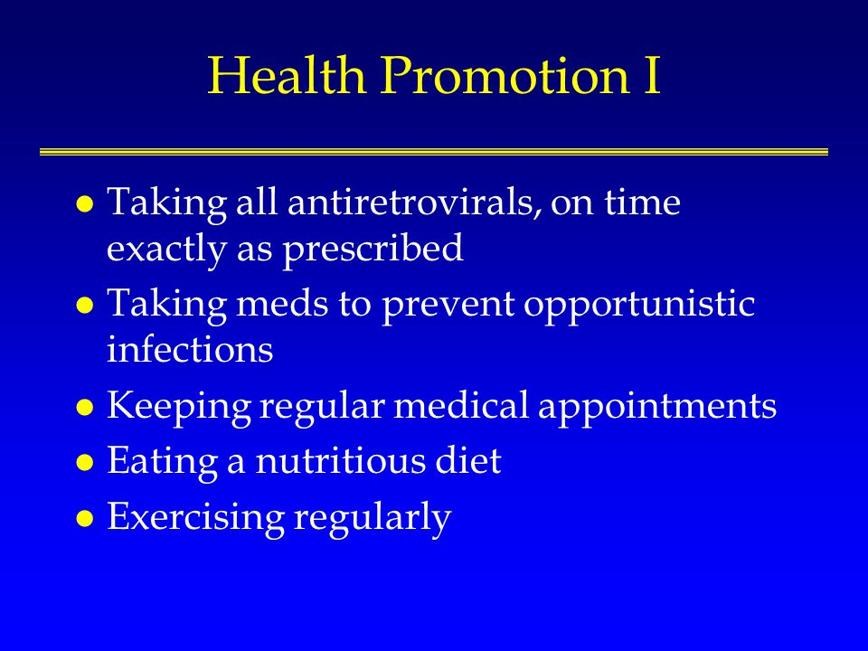 Health Promotion I l Taking all antiretrovirals, on time exactly as prescribed l Taking meds to prevent opportunistic infections l Keeping regular med