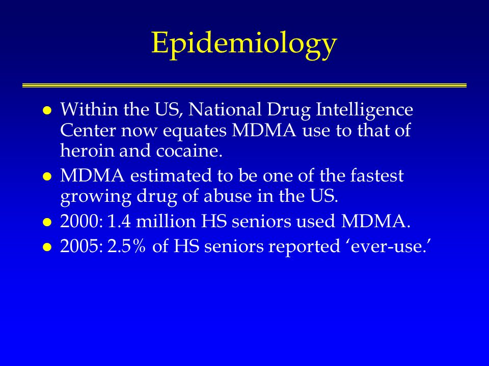 Epidemiology l Within the US, National Drug Intelligence Center now equates MDMA use to that of heroin and cocaine. l MDMA estimated to be one of the