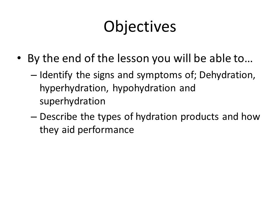 Objectives By the end of the lesson you will be able to… – Identify the signs and symptoms of; Dehydration, hyperhydration, hypohydration and superhyd
