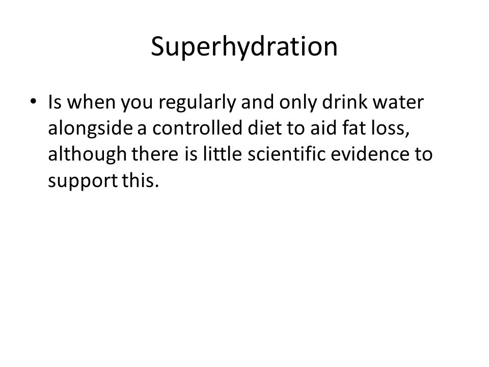 Superhydration Is when you regularly and only drink water alongside a controlled diet to aid fat loss, although there is little scientific evidence to