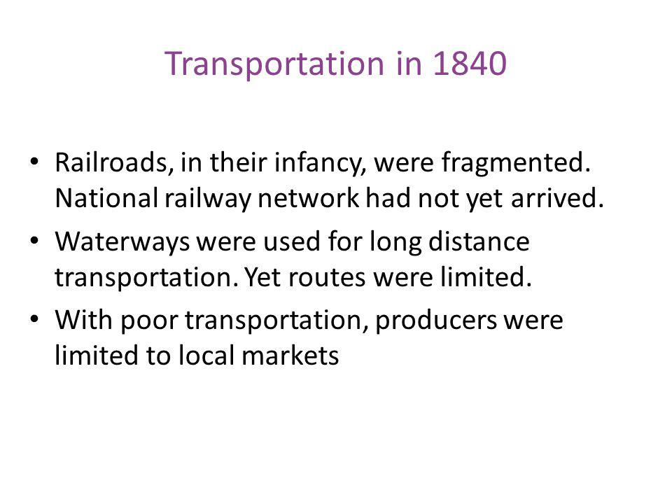 Transportation in 1840 Railroads, in their infancy, were fragmented. National railway network had not yet arrived. Waterways were used for long distan