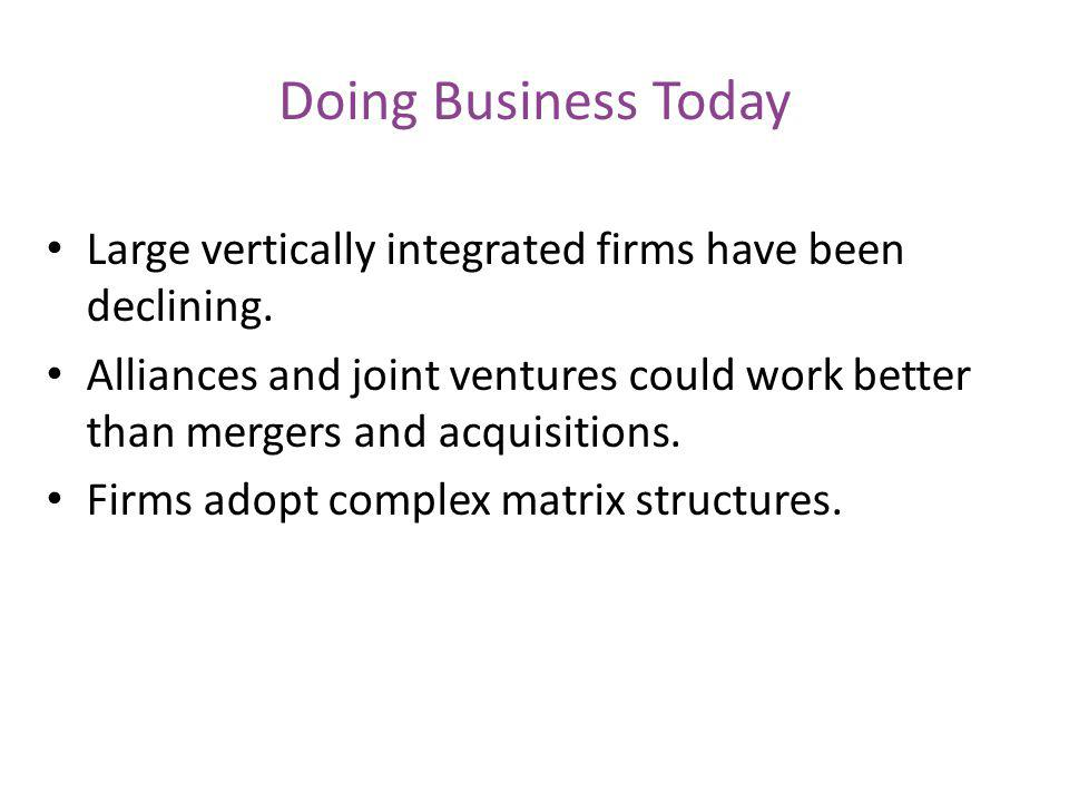 Doing Business Today Large vertically integrated firms have been declining. Alliances and joint ventures could work better than mergers and acquisitio
