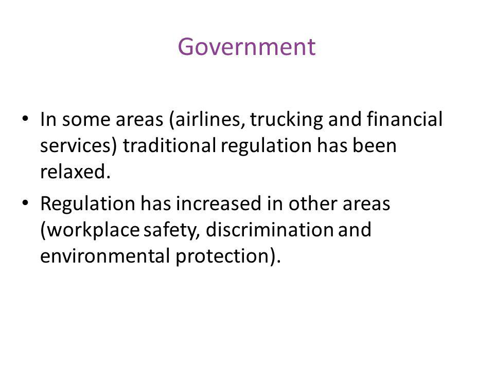 Government In some areas (airlines, trucking and financial services) traditional regulation has been relaxed. Regulation has increased in other areas