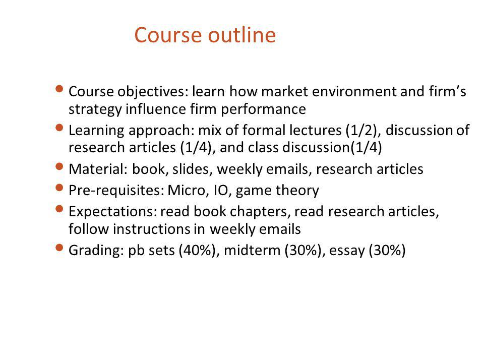 Course objectives: learn how market environment and firms strategy influence firm performance Learning approach: mix of formal lectures (1/2), discuss