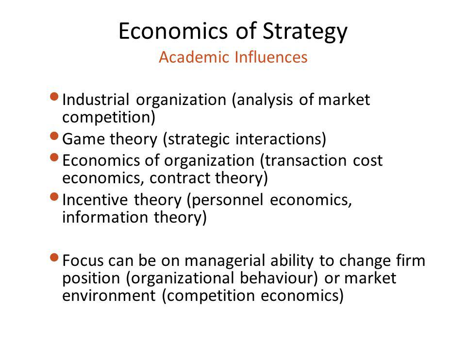 Economics of Strategy Academic Influences Industrial organization (analysis of market competition) Game theory (strategic interactions) Economics of o