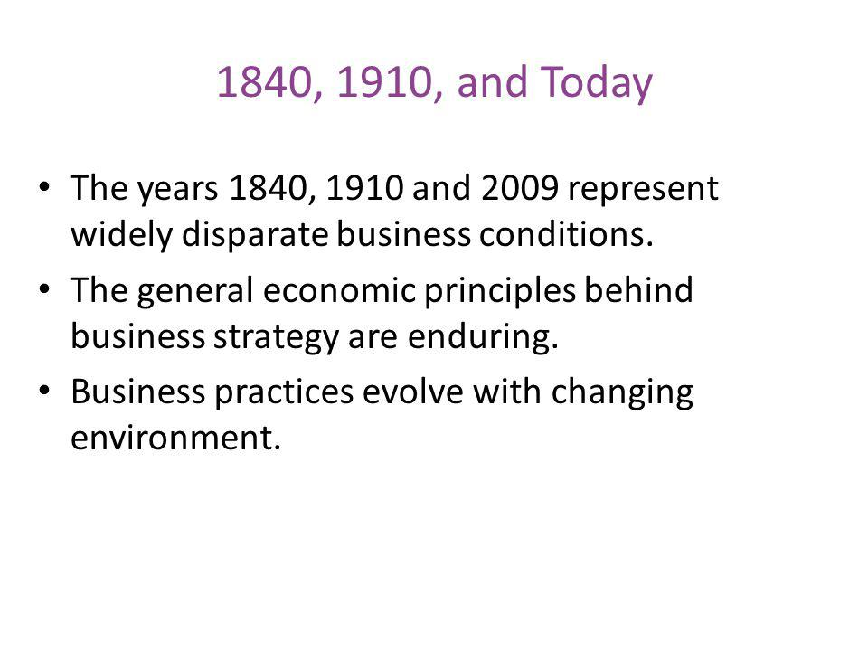 1840, 1910, and Today The years 1840, 1910 and 2009 represent widely disparate business conditions. The general economic principles behind business st