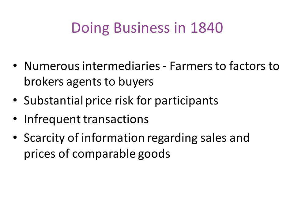 Doing Business in 1840 Numerous intermediaries - Farmers to factors to brokers agents to buyers Substantial price risk for participants Infrequent tra