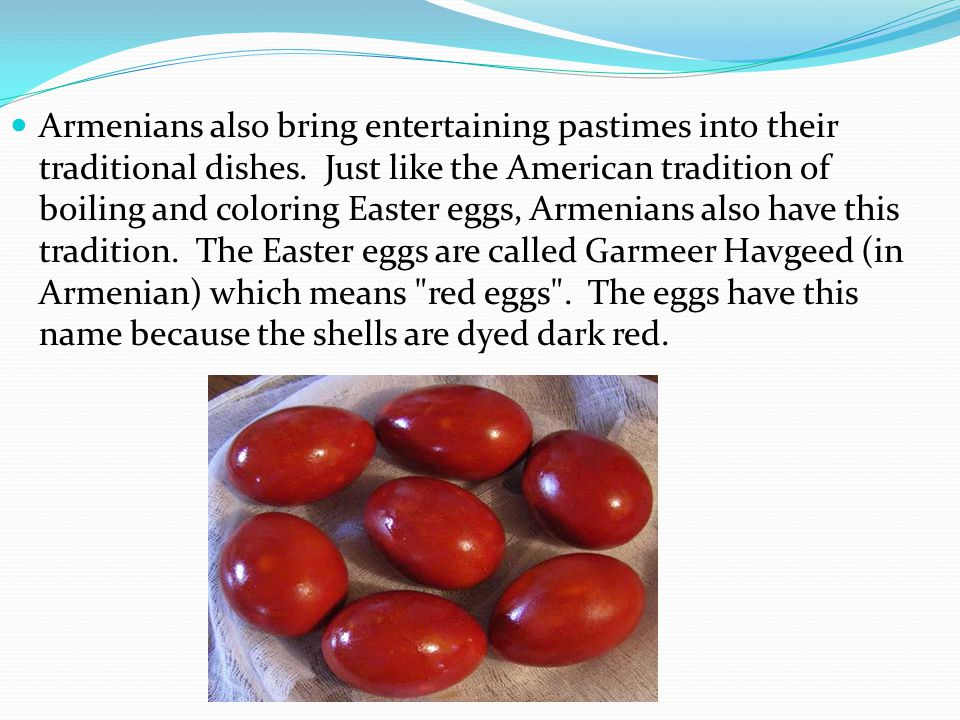 Armenians also bring entertaining pastimes into their traditional dishes. Just like the American tradition of boiling and coloring Easter eggs, Armeni